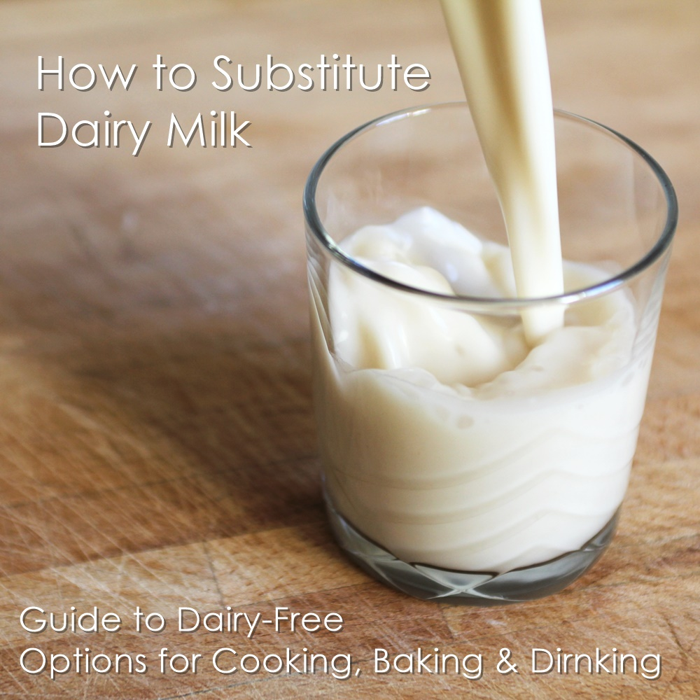 How to Substitute Milk - Guide to dairy-free alternatives for dairy milk with quick tips, recipes and reviews