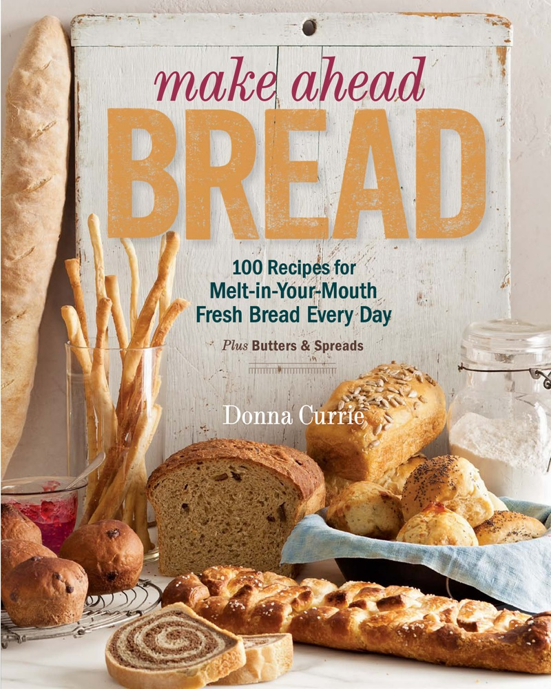 Make Ahead Bread: 100 Recipes for Bake-It-When-You-Want-It Bread, Plus Butters, Sauces & Spreads by Donna Currie