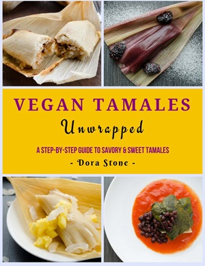 Vegan Tamales Unwrapped: A Step-by-Step Guide to Savory and Sweet Tamales (ebook) by Dora Stone