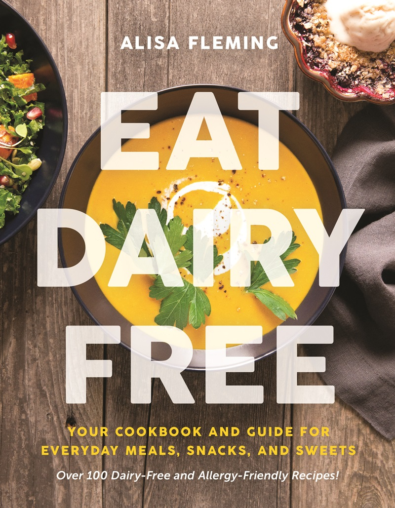 Eat Dairy Free: Your Essential Cookbook for Everyday Meals, Snacks, and Sweet